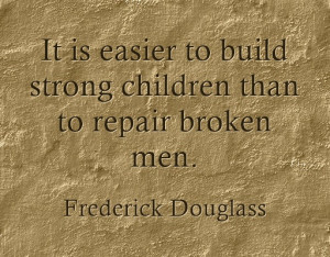 It is easier to build strong children than to repair broken men ...