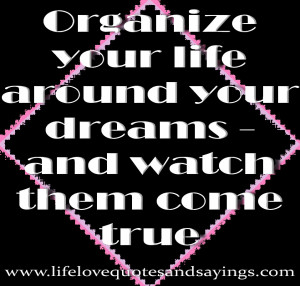 True Sayings About Life Organize your life around your