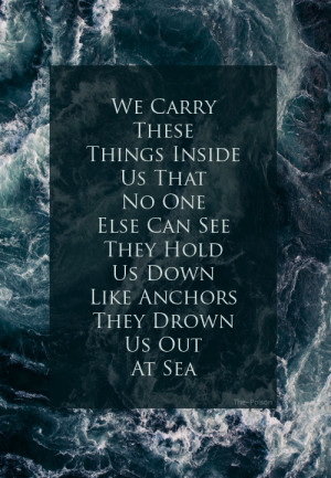 hold us down like anchors and drown us out at sea