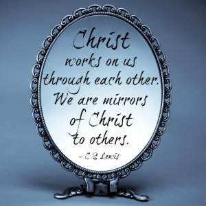 ... us through each other. We are mirrors of Christ to others- C. S. Lewis