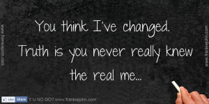 you-think-ive-changed-truth-is-you-never-really-knew-the-real-me.jpg