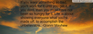 If you want something so bad, you'll work for it until you get it. If ...