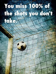 "You Miss 100% Of The Shots You Don't Take "" ~ Soccer Quote"