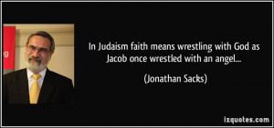 In Judaism faith means wrestling with God as Jacob once wrestled with ...