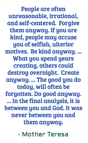 People are often unreasonable, irrational, and self-centered. Forgive ...