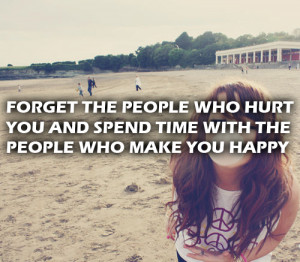 Forget the people who hurt you and spend time with the people who make ...