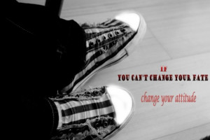 If you can't change your fate, change your attitude.""
