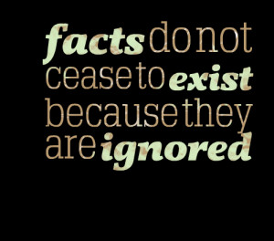 Quotes Picture: facts do not cease to exist because they are ignored
