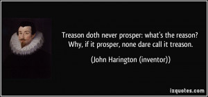 Treason doth never prosper: what's the reason? Why, if it prosper ...