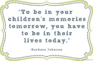 To be In Your Children Memories Tomorrow, You Have To Be In Their ...