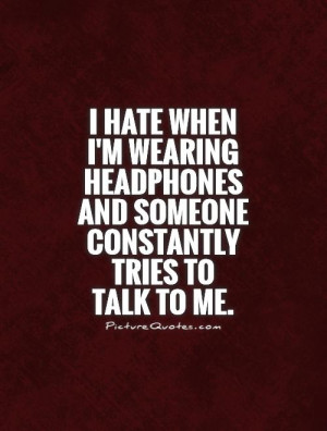 ... and someone constantly tries to talk to me. Picture Quote #1