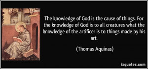 ... of the artificer is to things made by his art. - Thomas Aquinas