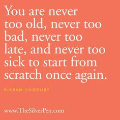 You are never too old, never too bad, never too late, and never too ...