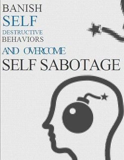 Banish Self Destructive Behaviors And Overcome Self-Sabotage
