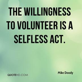 The willingness to volunteer is a selfless act. - Mike Doody