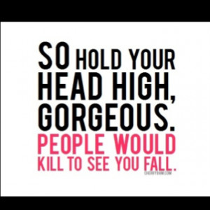 hold your head high, gorgeous, people would kill to see you fall. Best ...