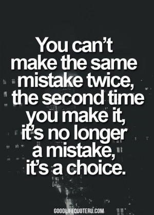 You can't make the same mistake twice, the second time you make it, it ...