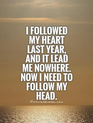 my heart last year, and it lead me nowhere. Now I need to follow my ...