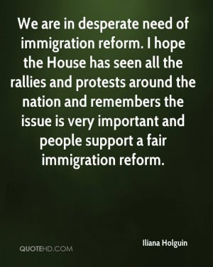 We are in desperate need of immigration reform. I hope the House has ...