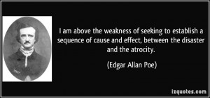 ... cause and effect, between the disaster and the atrocity. - Edgar Allan