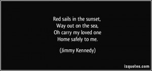 sails in the sunset, Way out on the sea, Oh carry my loved one Home ...