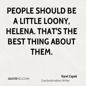 Karel Capek - People should be a little loony, Helena. That's the best ...