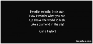 Twinkle, twinkle, little star, How I wonder what you are, Up above the ...