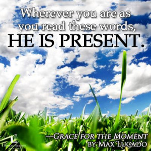 ... read these words, He is present. ~ Grace for the Moment by Max Lucado