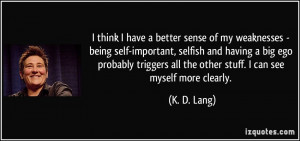 have a better sense of my weaknesses - being self-important, selfish ...