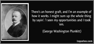 ... seen my opportunities and I took 'em. - George Washington Plunkitt
