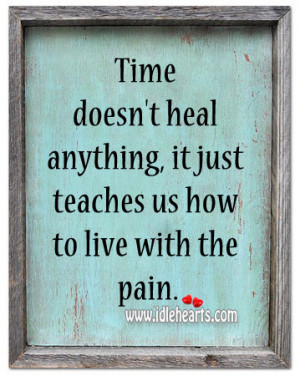 Time Doesn't Heal Anything, It Just Teaches Us How To Live With The ...