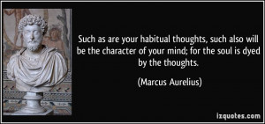 ... of your mind; for the soul is dyed by the thoughts. - Marcus Aurelius
