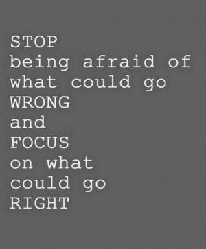 Stop being afraid of what could go wrong and focus