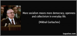 ... , openness and collectivism in everyday life. - Mikhail Gorbachev