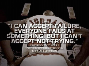 ... failure, everyone fails at something. But I can't accept not trying