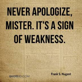 Frank S. Nugent - Never apologize, mister. It's a sign of weakness.