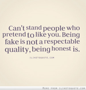 ... to like you. Being fake is not a respectable quality, being honest is