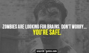 Zombies are looking for brains. Don't worry. You're safe.