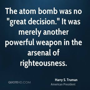 understanding harry trumans decision to drop the bomb Did people did not agree with president truman's decision about the atomic bomb on you also have to understand that by that point in when i was a young high school student in the early 1960's i read the book written by truman explaining his decision to drop the atomic bomb on japan.