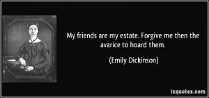 My friends are my estate. Forgive me then the avarice to hoard them ...