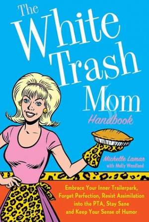 The White Trash Mom Handbook: Embrace Your Inner Trailerpark, Forget ...