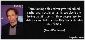 You're raising a kid and you give it food and shelter and, most ...