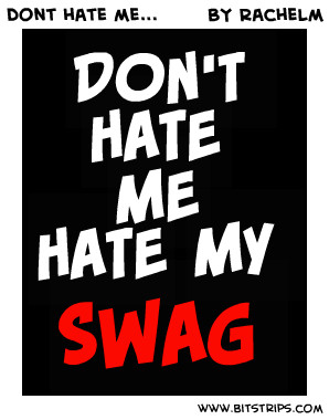 don t hate me hate my swag