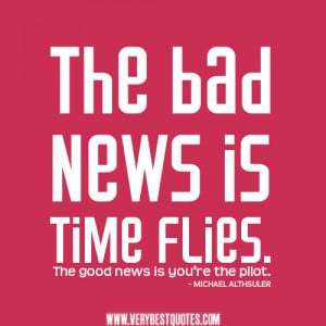 time quotes, inspirational quotes, The bad news is time flies. The ...