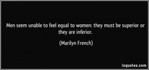 Men seem unable to feel equal to women: they must be superior or they ...