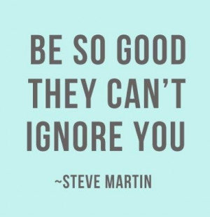 "great quote by comedian and actor Steve Martin , ""Be so good that ..."