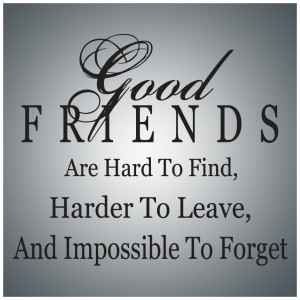 Good friends are hard to find, harder to leave, and impossible to ...