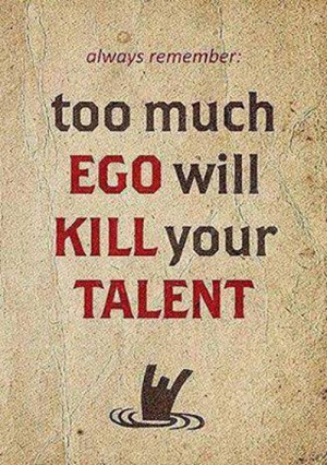 always remember: too much EGO will KILL your TALENT ~Words of wisdom ...
