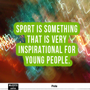 ... Pele - Sport is something that is very inspirational for young people