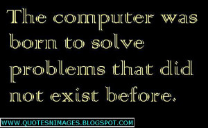 The computer was born to solve problems that did not exist before.